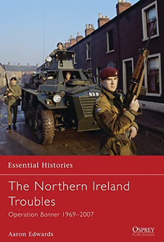 The Northern Ireland Troubles: Operation Banner 1969-2007 (Essential Histories, Band 73)