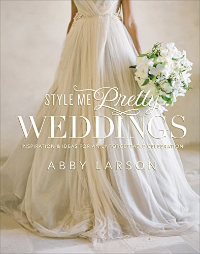 Style Me Pretty Weddings: Inspiration and Ideas for an Unforgettable Celebration von Potter Style
