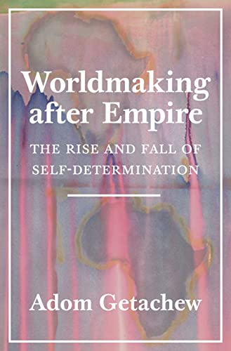 Worldmaking after Empire: The Rise and Fall of Self-Determination von Princeton University Press