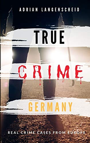 TRUE CRIME GERMANY | real crime cases from Europe | Adrian Langenscheid: 15 shocking short stories from real life (True Crime International) von Independently Published
