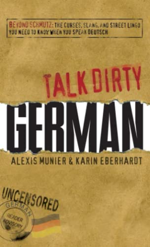Talk Dirty German: Beyond Schmutz - The Curses, Slang, And Street Lingo You Need To Know To Speak Deutsch