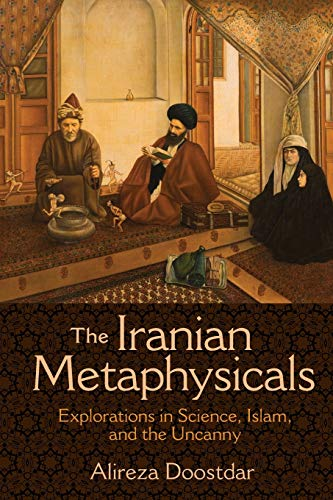 The Iranian Metaphysicals: Explorations in Science, Islam, and the Uncanny von Princeton University Press