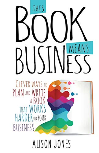 This Book Means Business: Clever ways to plan and write a book that works harder for your business von Practical Inspiration Publishing