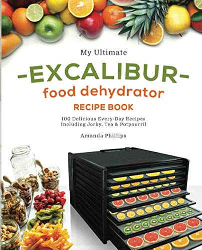 My Ultimate EXCALIBUR Food Dehydrator Recipe Book: 100 Delicious Every-Day Recipes Including Jerky, Tea & Potpourri! (Fruit and Veggie Heaven, Band 1)