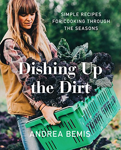 Dishing Up the Dirt: Simple Recipes for Cooking Through the Seasons