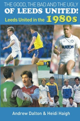 The Good, The Bad and The Ugly of Leeds United!: Leeds United in the 1980s von DB Publishing