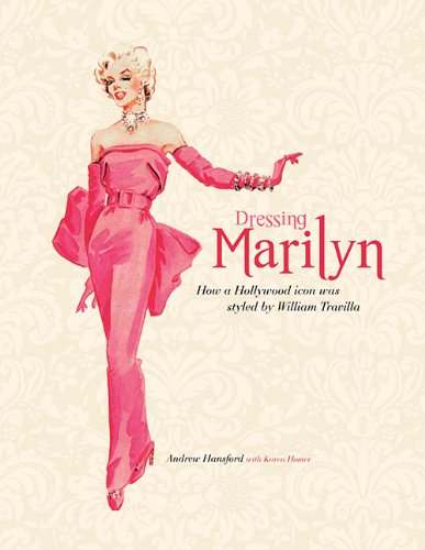 Dressing Marilyn: How a Hollywood Icon Was Styled by William Travilla von Applause Theatre Book Publishers