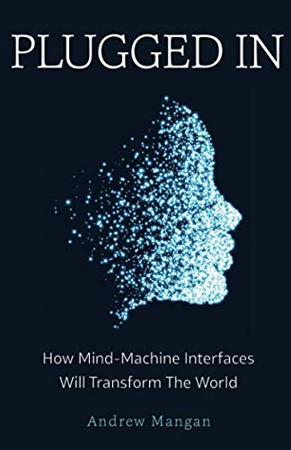 Plugged In: How Mind Machine Interfaces Will Transform the World von New Degree Press