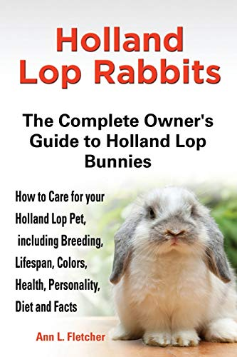Holland Lop Rabbits The Complete Owner's Guide to Holland Lop Bunnies How to Care for your Holland Lop Pet, including Breeding, Lifespan, Colors, Heal von EKL PUBN
