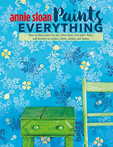Annie Sloan Paints Everything: Step-by-Step Projects for Your Entire Home, from Walls, Floors, and Furniture, to Curtains, Blinds, Pillows, and Shades von Ryland Peters & Small; Cico Books