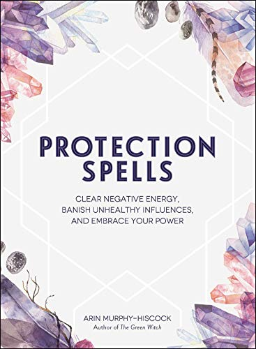 Protection Spells: Clear Negative Energy, Banish Unhealthy Influences, and Embrace Your Power von Adams Media