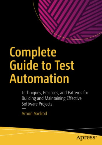 Complete Guide to Test Automation: Techniques, Practices, and Patterns for Building and Maintaining Effective Software Projects von Apress