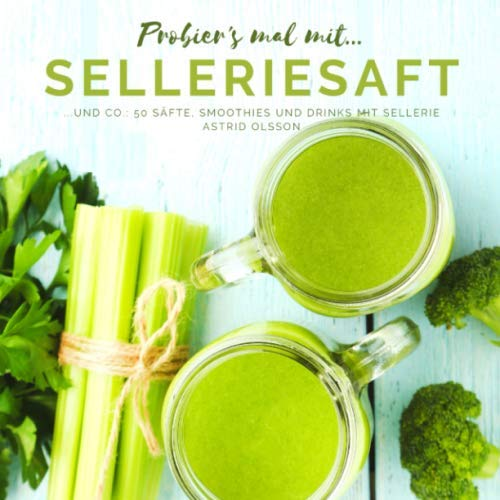 Probier's mal mit...Selleriesaft und Co.: 50 Säfte, Smoothies und Drinks mit Sellerie von Independently published