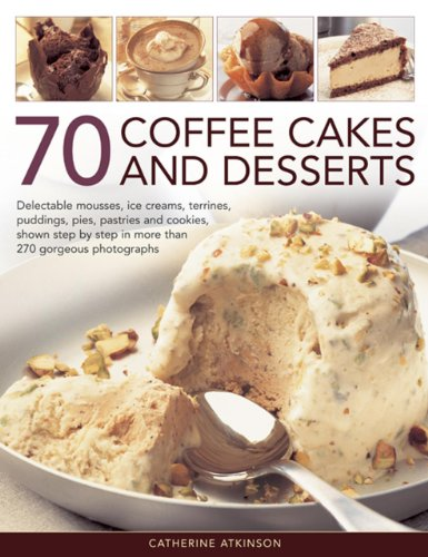 70 Coffee Cakes & Desserts: Delectable Mousses, Ice Creams, Terrines, Puddings, Pies, Pasteries Andcookies, Shown Step by Step in More Than 270 ... by Step in More Than 270 Gorgeous Photographs