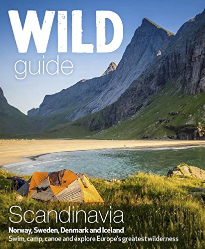 Wild Guide Scandinavia (Norway, Sweden, Iceland and Denmark): Swim, Camp, Canoe and Explore Europe's Greatest Wilderness