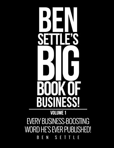Ben Settle's Big Book of Business!: Every Business-Boosting Word He's Ever Published!