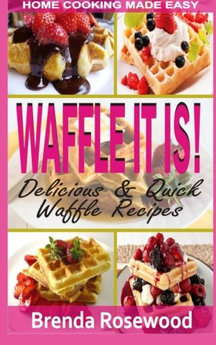 Waffle It Is!: Delicious & Quick Waffle Recipes von CreateSpace Independent Publishing Platform