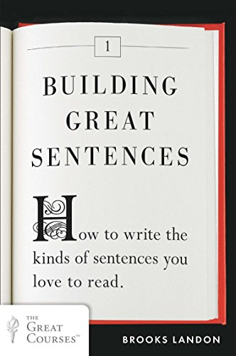 Building Great Sentences: How to Write the Kinds of Sentences You Love to Read (Great Courses, Band 1)
