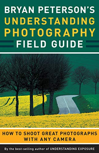Bryan Peterson's Understanding Photography Field Guide: How to Shoot Great Photographs with Any Camera von Amphoto Books