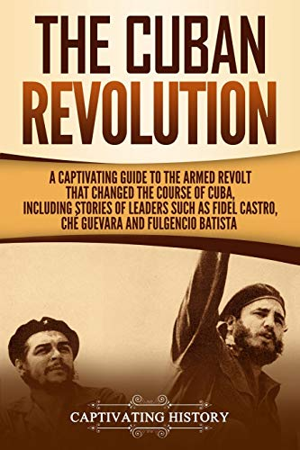 The Cuban Revolution: A Captivating Guide to the Armed Revolt That Changed the Course of Cuba, Including Stories of Leaders Such as Fidel Castro, Chè Guevara, and Fulgencio Batista von Independently published