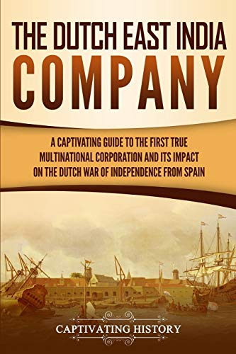 The Dutch East India Company: A Captivating Guide to the First True Multinational Corporation and Its Impact on the Dutch War of Independence from Spain von Captivating History