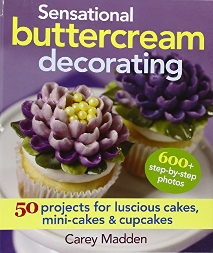 Sensational Buttercream Decorating: 50 Projects for Luscious Cakes, Mini-Cakes & Cupcakes