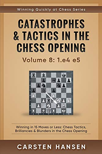 Catastrophes & Tactics in the Chess Opening - Volume 8: 1.e4 e5: Winning in 15 Moves or Less: Chess Tactics, Brilliancies & Blunders in the Chess Opening (Winning Quickly at Chess Series, Band 8)