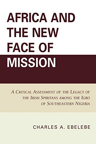 Africa and the New Face of Mission: A Critical Assessment of the Legacy of the Irish Spiritans Among the Igbo of Southeastern Nigeria von University Press of America