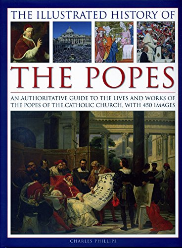 Illustrated History of the Popes: An Authoritative Guide to the Lives and Works of the Popes of the Catholic Church, with 450 Images
