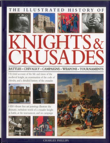 Illus History of Knights & Crusades: a Visual Account of the Life and Times of the Medieval Knight, an Examination of the Code of Chivalry, and a ... of the Crusades (Illustrated History of)