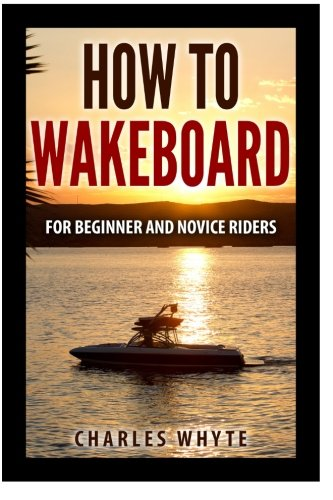 How To Wakeboard: For Beginner and Novice Riders von CreateSpace Independent Publishing Platform