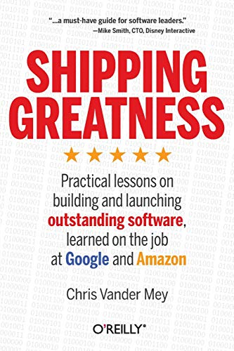 Shipping Greatness: Practical lessons on building and launching outstanding software, learned on the job at Google and Amazon von O'Reilly and Associates