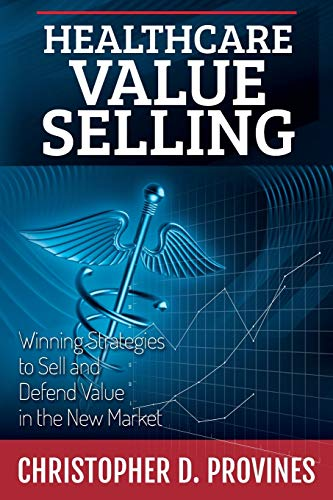 Healthcare Value Selling: Winning Strategies to Sell and Defend Value in the New Market von Healthcare Value Institute LLC