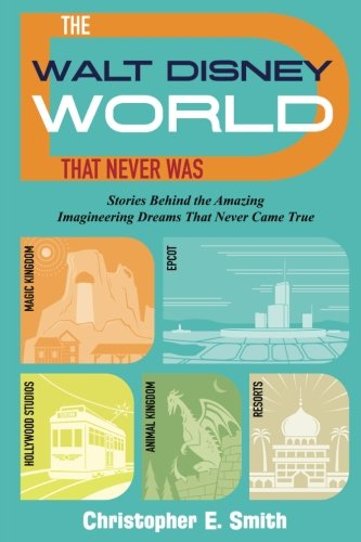 The Walt Disney World That Never Was: Stories Behind the Amazing Imagineering Dreams That Never Came True von Theme Park Press