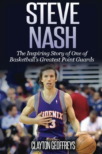 Steve Nash: The Inspiring Story of One of Basketball's Greatest Point Guards (Basketball Biography Books, Band 1)