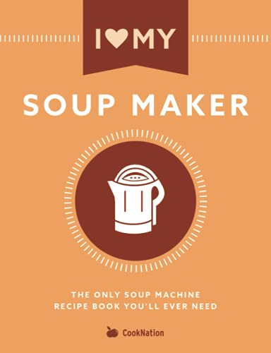 I Love My Soup Maker: The Only Soup Machine Recipe Book You'll Ever Need von Bell & Mackenzie Publishing Ltd