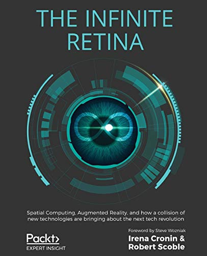 The Infinite Retina: Spatial Computing, Augmented Reality, and how a collision of new technologies are bringing about the next tech revolution von Packt Publishing