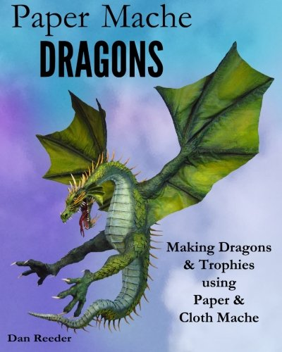 Paper Mache Dragons: Making Dragons & Trophies using Paper & Cloth Mache von CreateSpace Independent Publishing Platform