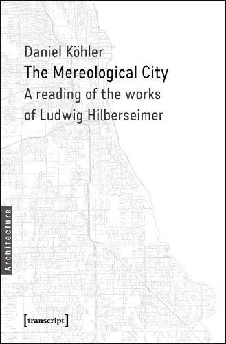 The Mereological City: A reading of the works of Ludwig Hilberseimer (Architekturen) von Transcript Verlag