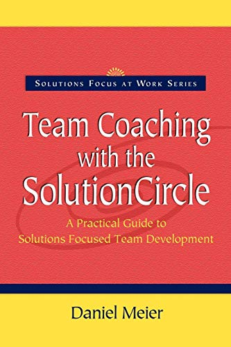 Team Coaching with the Solution Circle: A Practical Guide to Solutions Focused Team Development (Solutions Focus at Work)