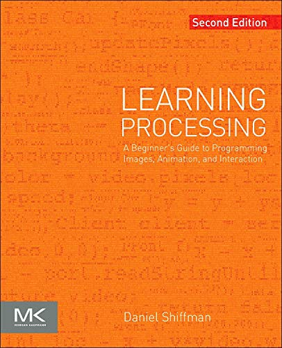 Learning Processing: A Beginner's Guide to Programming Images, Animation, and Interaction (Morgan Kaufmann Series in Interactive 3D Technology) (The Morgan Kaufmann Series in Computer Graphics)