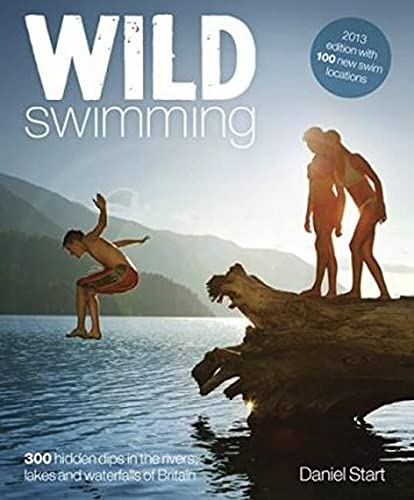 Wild Swimming: 300 Hidden Dips in the Rivers, Lakes and Waterfalls of Britain