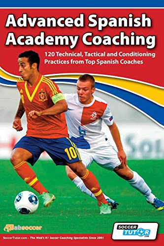 Advanced Spanish Academy Coaching - 120 Technical, Tactical and Conditioning Practices from Top Spanish Coaches von SoccerTutor.com Ltd.