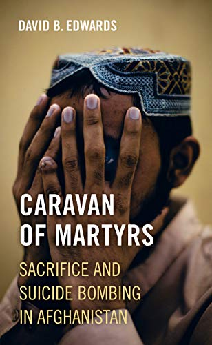 Caravan of Martyrs: Sacrifice and Suicide Bombing in Afghanistan von University of California Press