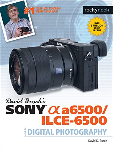David Busch's Sony Alpha A6500/Ilce-6500 Guide to Digital Photography von Rocky Nook