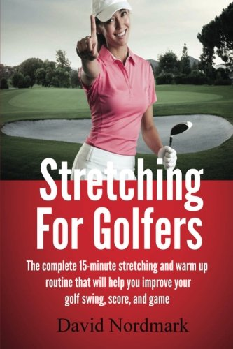Stretching For Golfers: The complete 15-minute stretching and warm up routine that will help you improve your golf swing, score, and game von CreateSpace Independent Publishing Platform