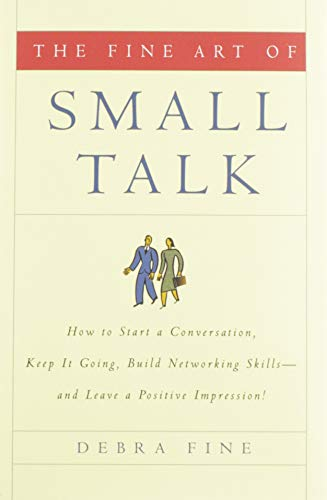 The Fine Art of Small Talk: How to Start a Conversation, Keep It Going, Build Networking Skills--and Leave a Positive Impression!