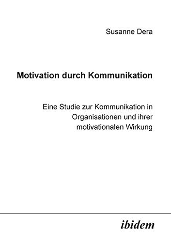 Motivation durch Kommunikation: Eine Studie Zur Kommunikation In Organisationen Und Ihrer Motivationalen Wirkung von Ibidem Press