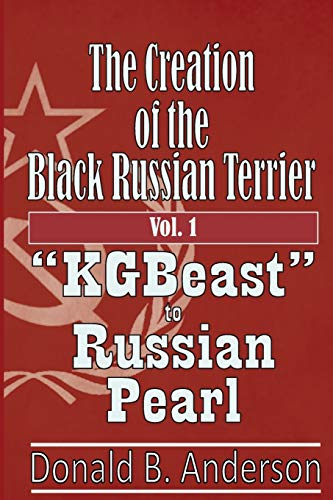"The Creation of the Black Russian Terrier: ""KGBeast"" to Russian Pearl von CreateSpace Independent Publishing Platform"