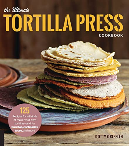 The Ultimate Tortilla Press Cookbook: 125 Recipes for All Kinds of Make-Your-Own Tortillas--and for Burritos, Enchiladas, Tacos, and More von Voyageur Press